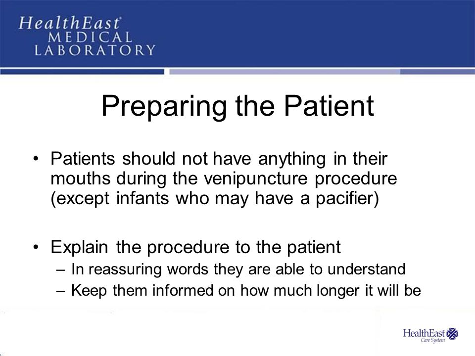 Preparing the Patient Patients should not have anything in their mouths during the venipuncture procedure (except infants who may have a pacifier)