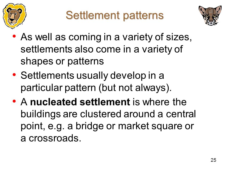 Settlement patterns As well as coming in a variety of sizes, settlements also come in a variety of shapes or patterns.