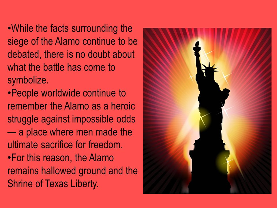 While the facts surrounding the siege of the Alamo continue to be debated, there is no doubt about what the battle has come to symbolize.
