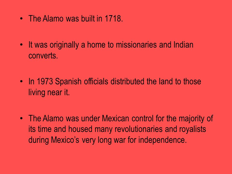 The Alamo was built in 1718. It was originally a home to missionaries and Indian converts.
