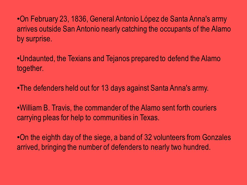 On February 23, 1836, General Antonio López de Santa Anna s army arrives outside San Antonio nearly catching the occupants of the Alamo by surprise.