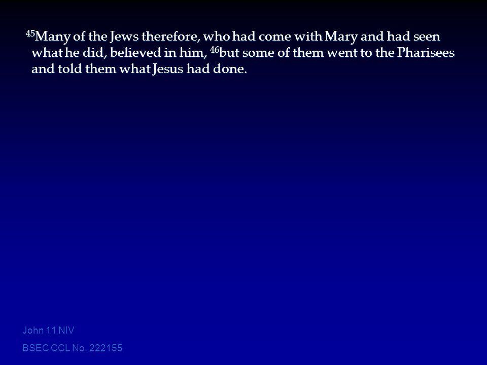45Many of the Jews therefore, who had come with Mary and had seen what he did, believed in him, 46but some of them went to the Pharisees and told them what Jesus had done.