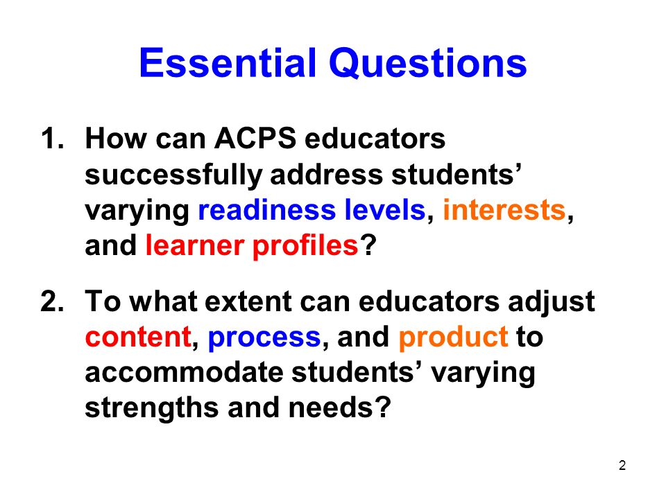 Essential Questions How can ACPS educators successfully address students' varying readiness levels, interests, and learner profiles