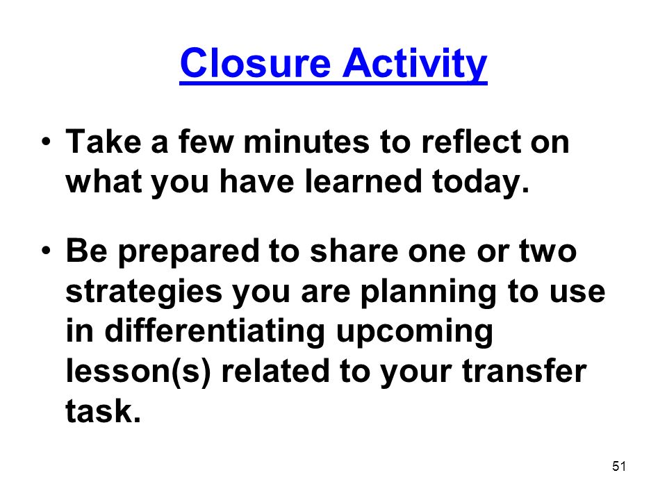 Closure Activity Take a few minutes to reflect on what you have learned today.