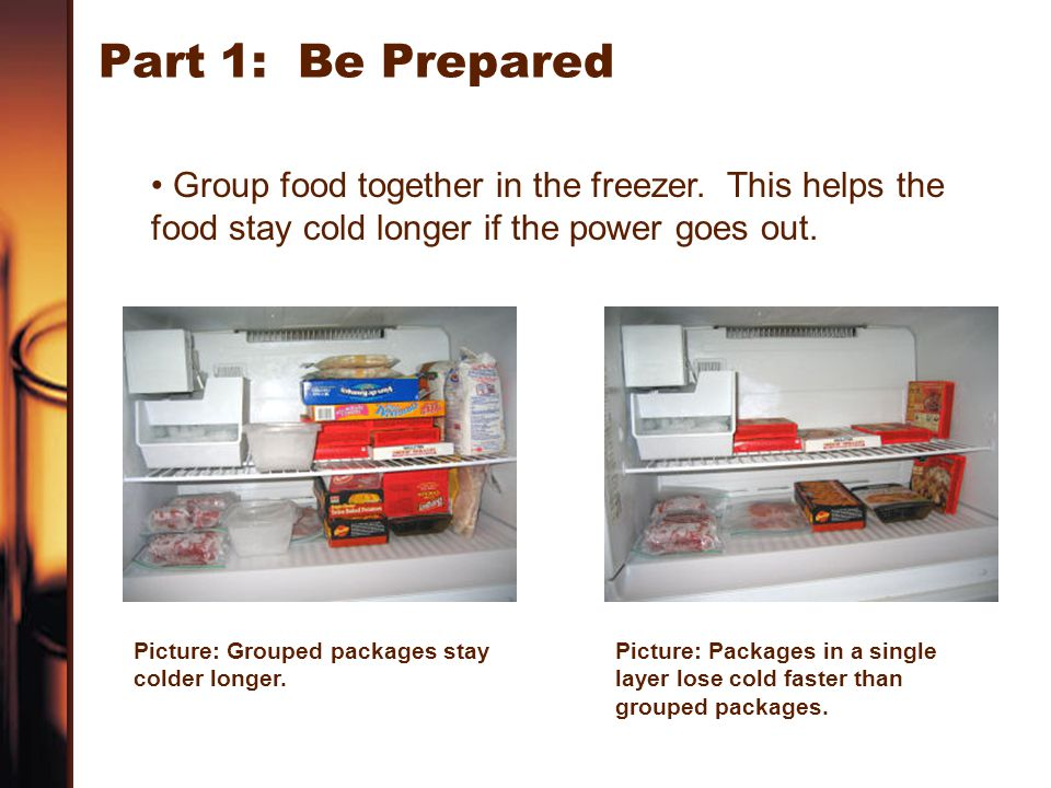 Part 1: Be Prepared Group food together in the freezer. This helps the food stay cold longer if the power goes out.