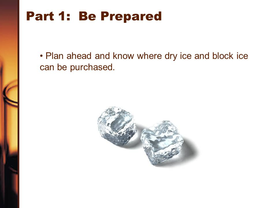Part 1: Be Prepared Plan ahead and know where dry ice and block ice can be purchased.