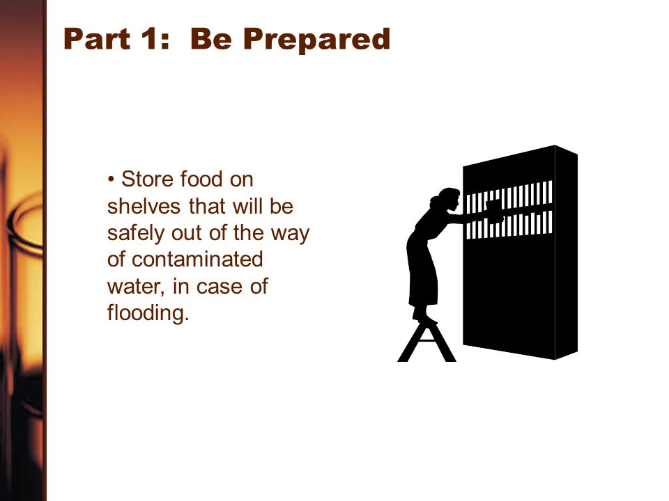 Part 1: Be Prepared Store food on shelves that will be safely out of the way of contaminated water, in case of flooding.