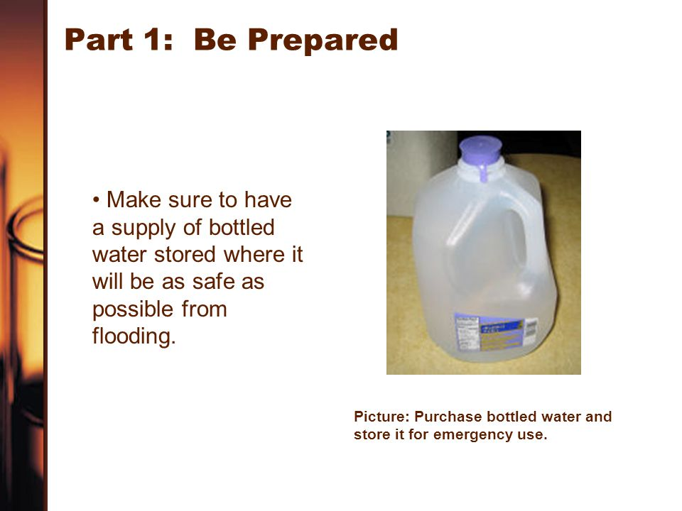 Part 1: Be Prepared Make sure to have a supply of bottled water stored where it will be as safe as possible from flooding.