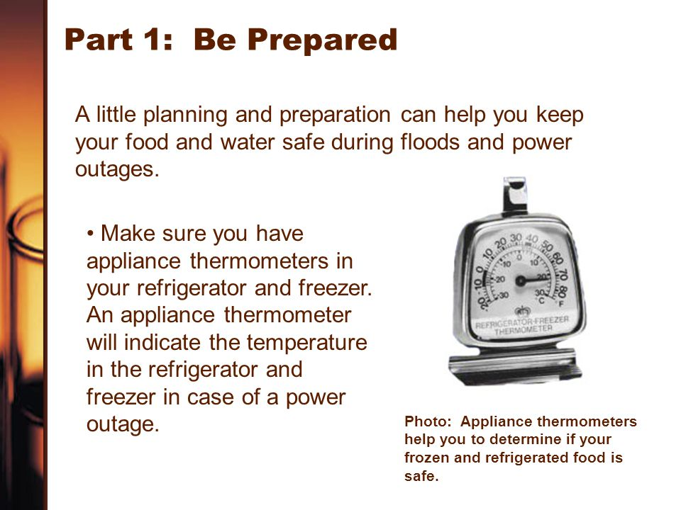 Part 1: Be Prepared A little planning and preparation can help you keep your food and water safe during floods and power outages.