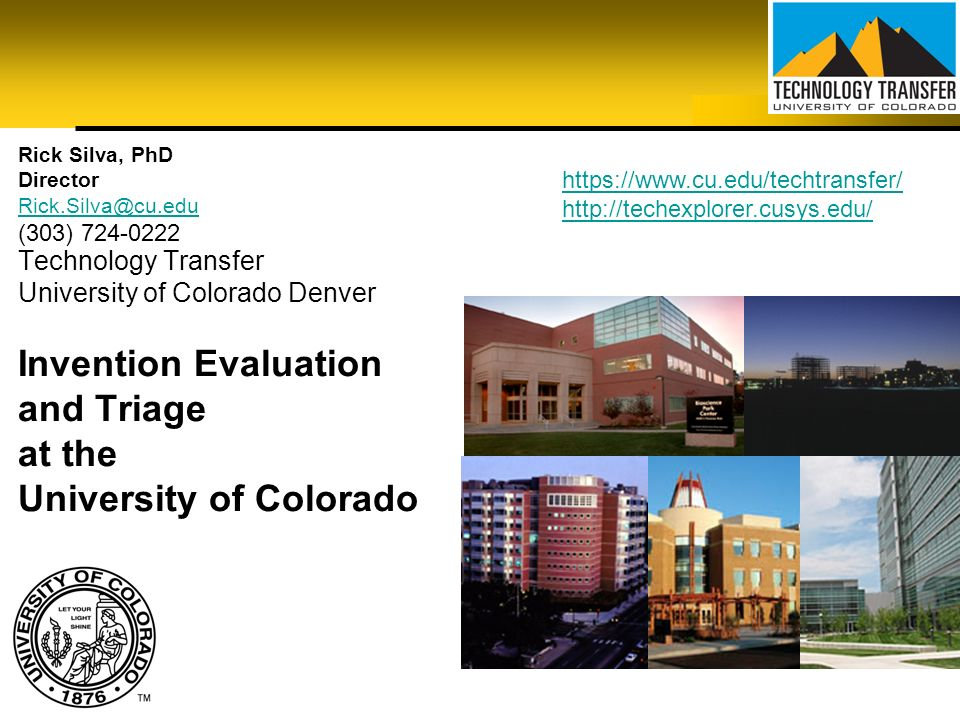 Rick Silva, PhD Director. Rick.Silva@cu.edu. (303) 724-0222. https://www.cu.edu/techtransfer/ http://techexplorer.cusys.edu/
