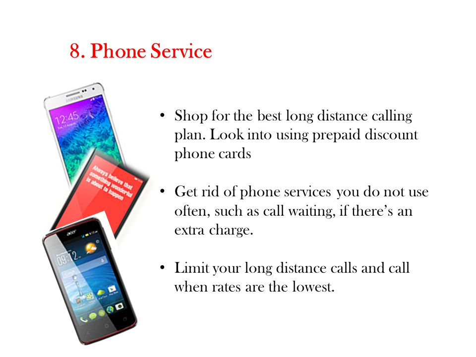 8. Phone Service Shop for the best long distance calling plan. Look into using prepaid discount phone cards.