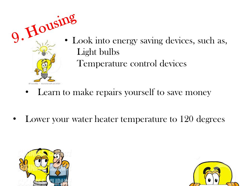 9. Housing Look into energy saving devices, such as, Light bulbs