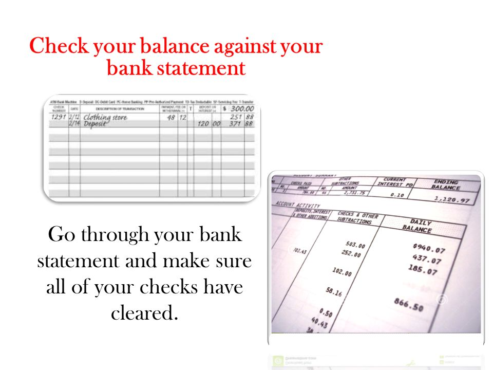 Go through your bank statement and make sure all of your checks have cleared.