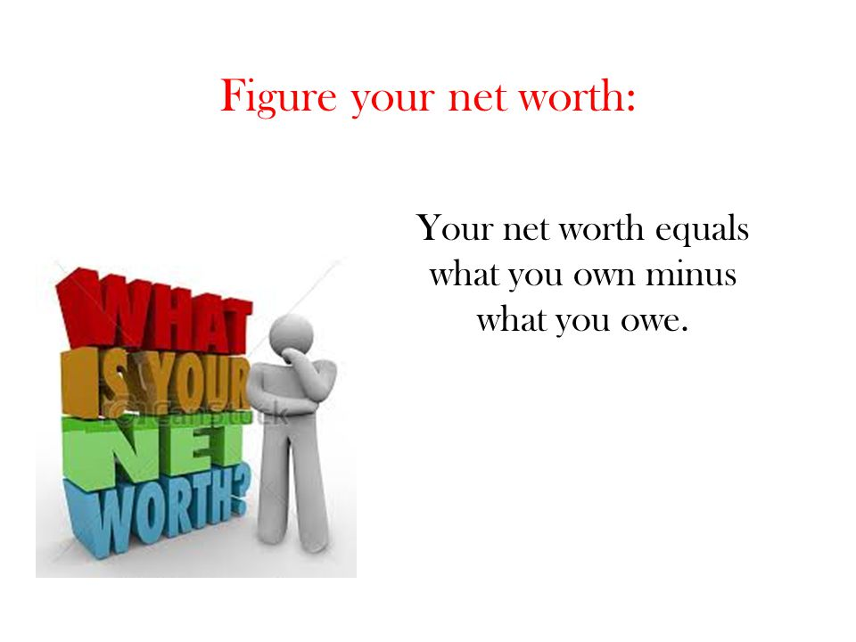 Your net worth equals what you own minus what you owe.