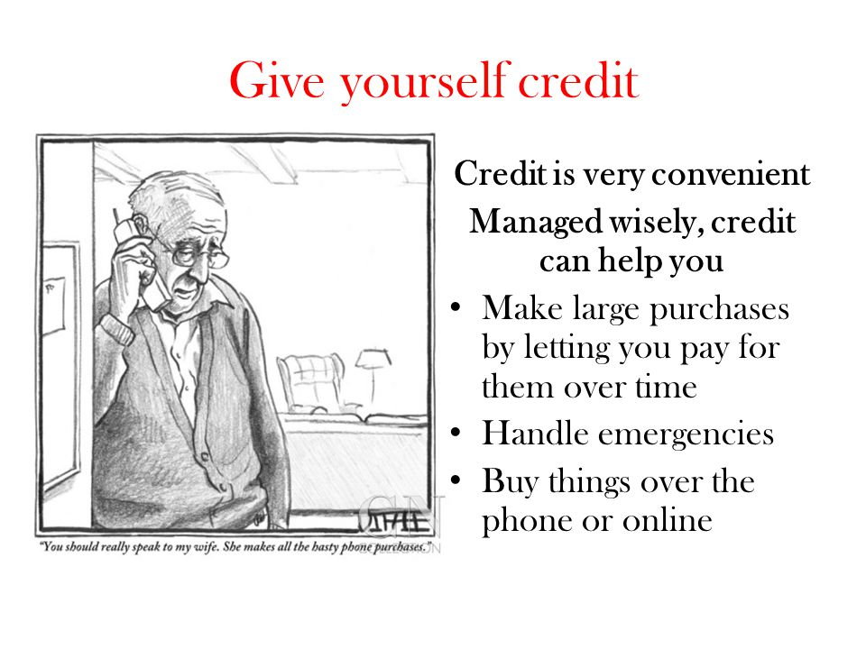 Credit is very convenient Managed wisely, credit can help you