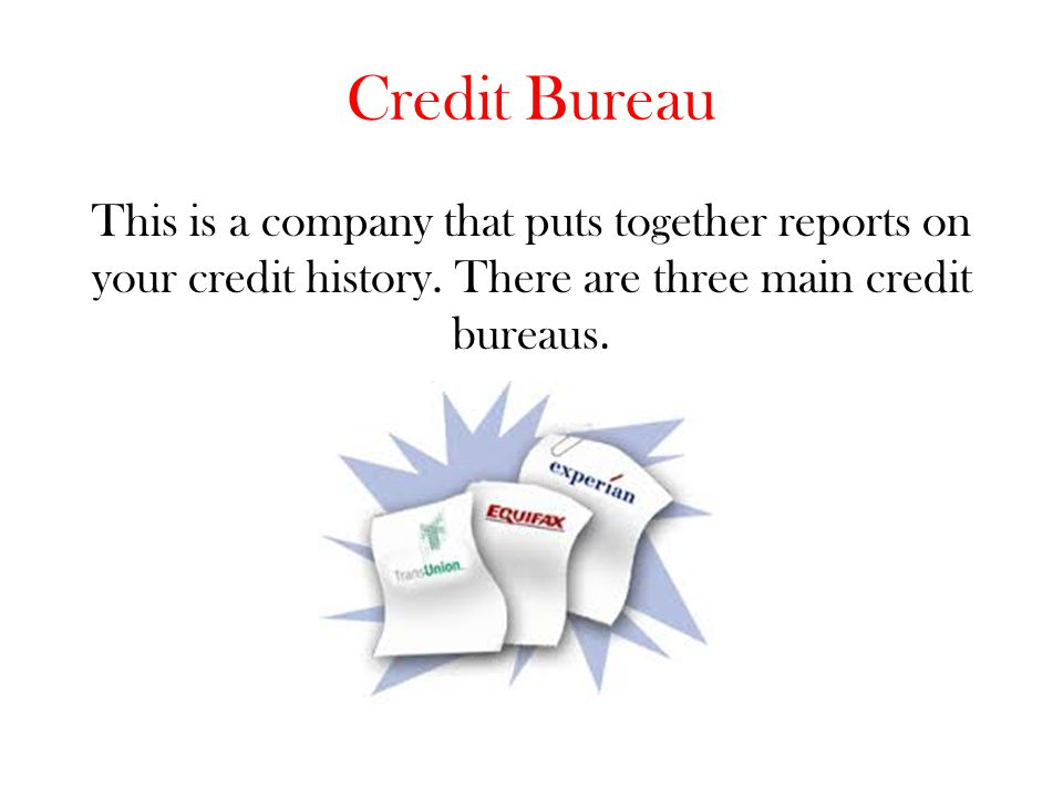 Credit Bureau This is a company that puts together reports on your credit history.