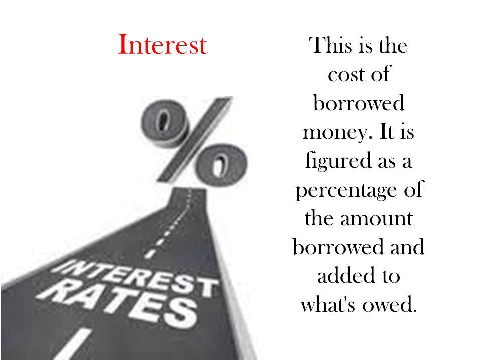 Interest This is the cost of borrowed money.
