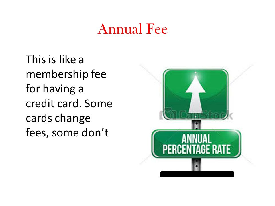 Annual Fee This is like a membership fee for having a credit card.