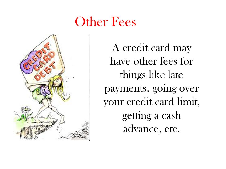 Other Fees A credit card may have other fees for things like late payments, going over your credit card limit, getting a cash advance, etc.