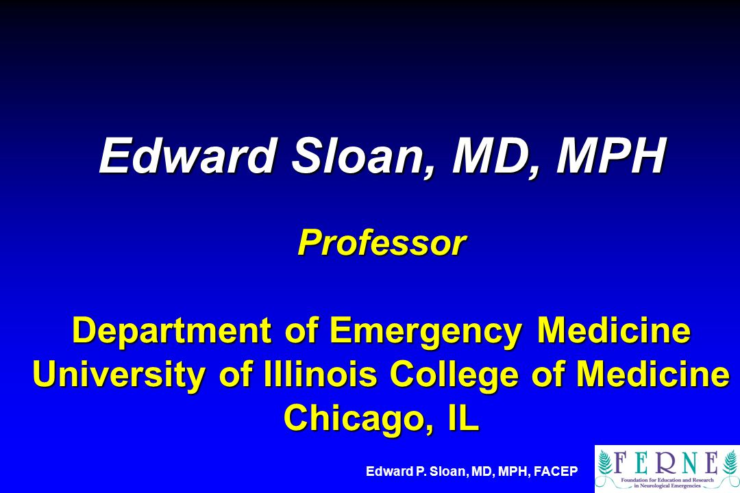 Edward Sloan, MD, MPH Professor Department of Emergency Medicine University of Illinois College of Medicine Chicago, IL