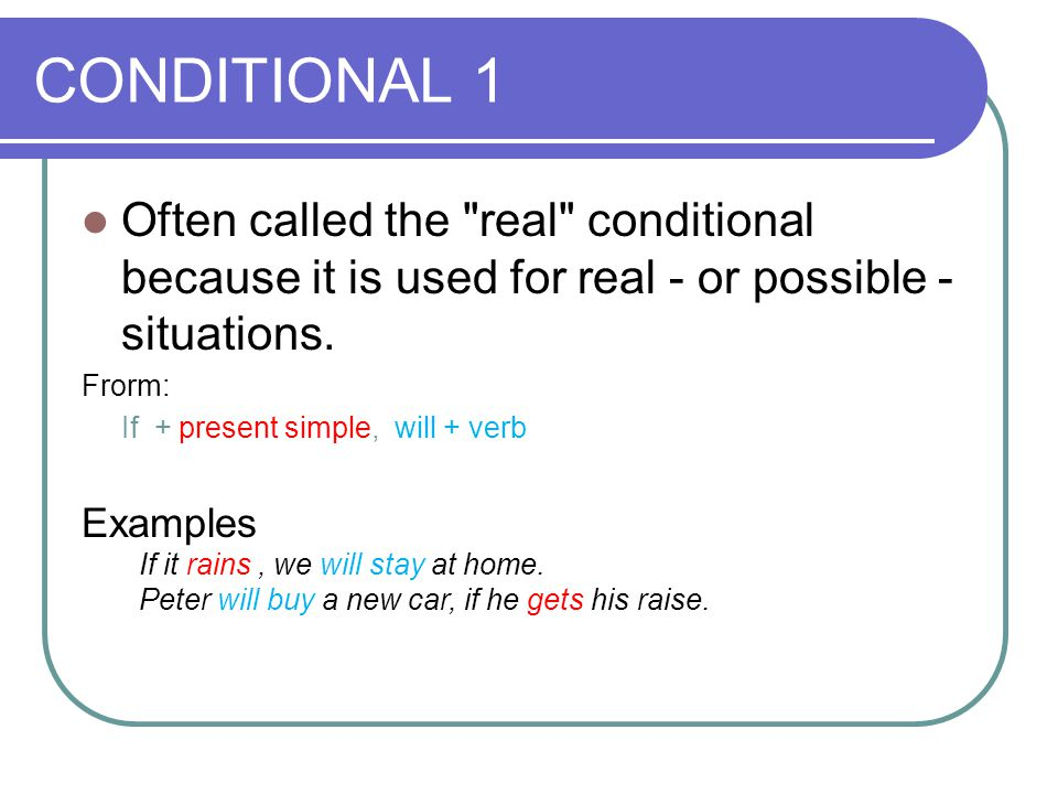 CONDITIONAL 1 Often called the real conditional because it is used for real - or possible - situations.