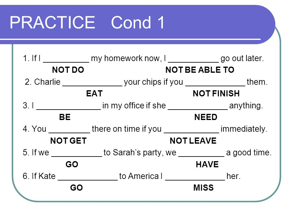 PRACTICE Cond 1 1. If I __________ my homework now, I ___________ go out later. NOT DO NOT BE ABLE TO.