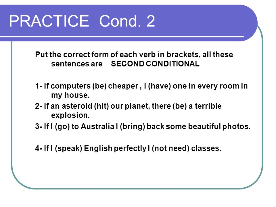 PRACTICE Cond. 2 Put the correct form of each verb in brackets, all these sentences are SECOND CONDITIONAL.