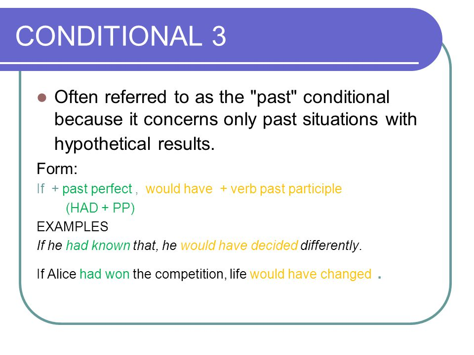 CONDITIONAL 3 Often referred to as the past conditional because it concerns only past situations with hypothetical results.