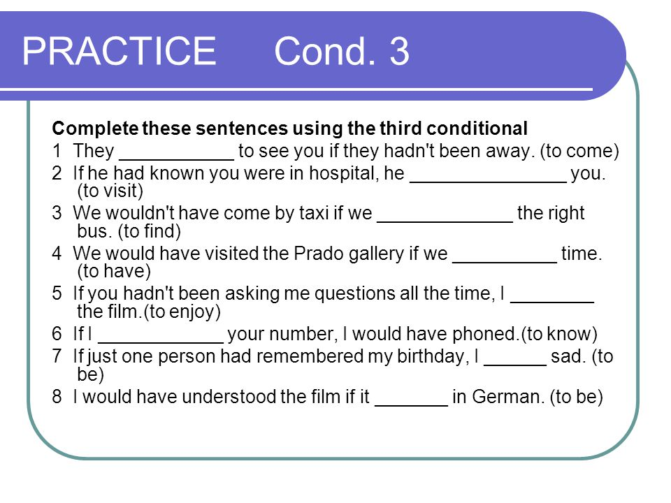 PRACTICE Cond. 3 Complete these sentences using the third conditional