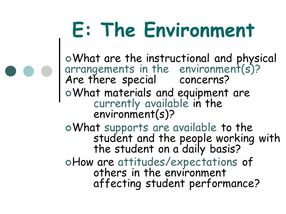 E: The Environment What are the instructional and physical arrangements in the environment(s) Are there special concerns