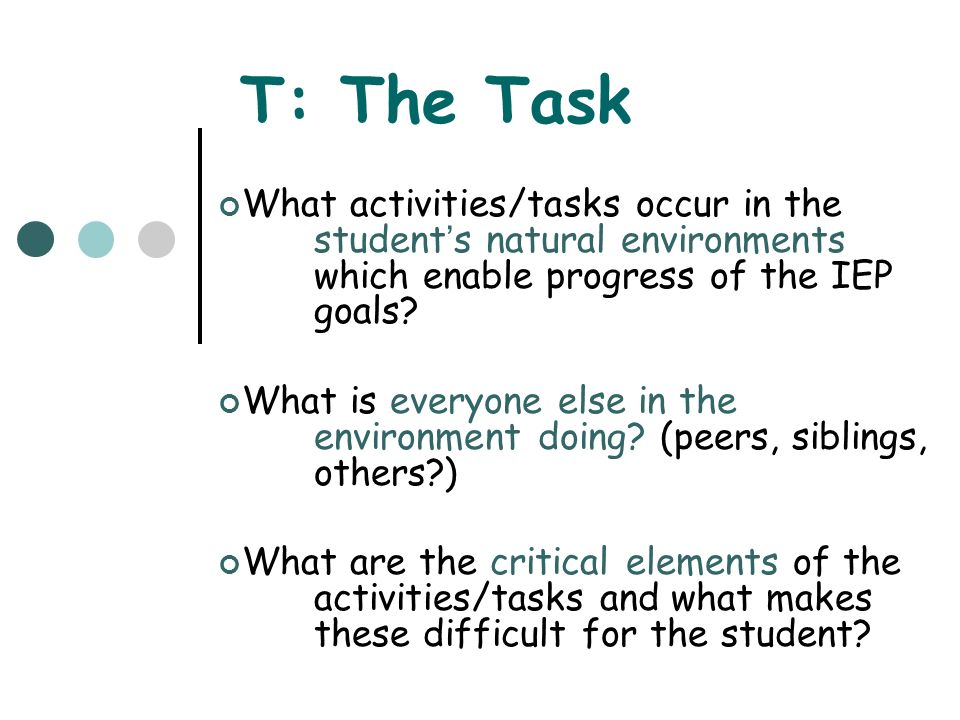 T: The Task What activities/tasks occur in the student's natural environments which enable progress of the IEP goals