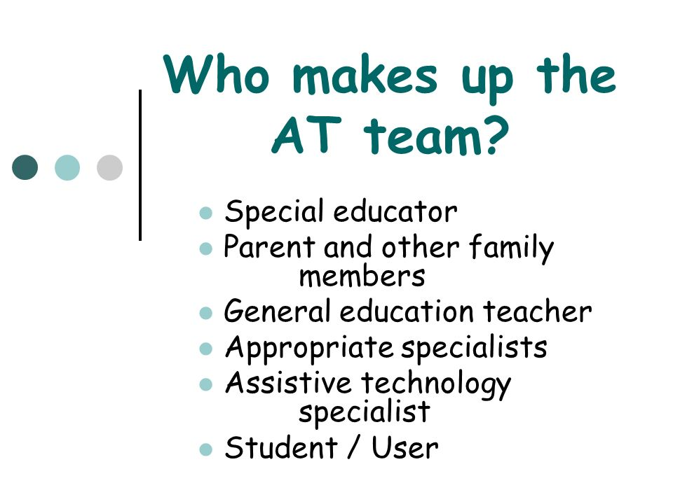 Who makes up the AT team Special educator