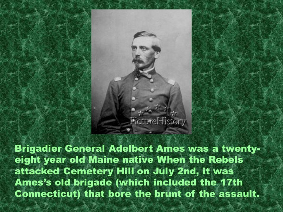 Brigadier General Adelbert Ames was a twenty-eight year old Maine native When the Rebels attacked Cemetery Hill on July 2nd, it was Ames's old brigade (which included the 17th Connecticut) that bore the brunt of the assault.