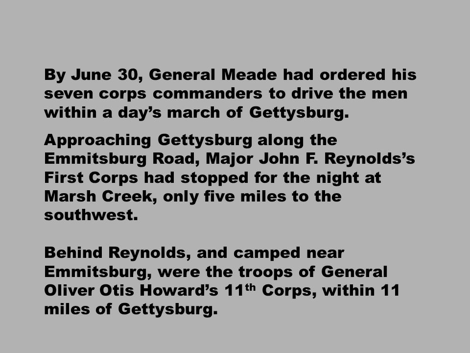 By June 30, General Meade had ordered his seven corps commanders to drive the men within a day's march of Gettysburg.