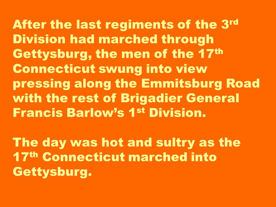 After the last regiments of the 3rd Division had marched through Gettysburg, the men of the 17th Connecticut swung into view pressing along the Emmitsburg Road with the rest of Brigadier General Francis Barlow's 1st Division.