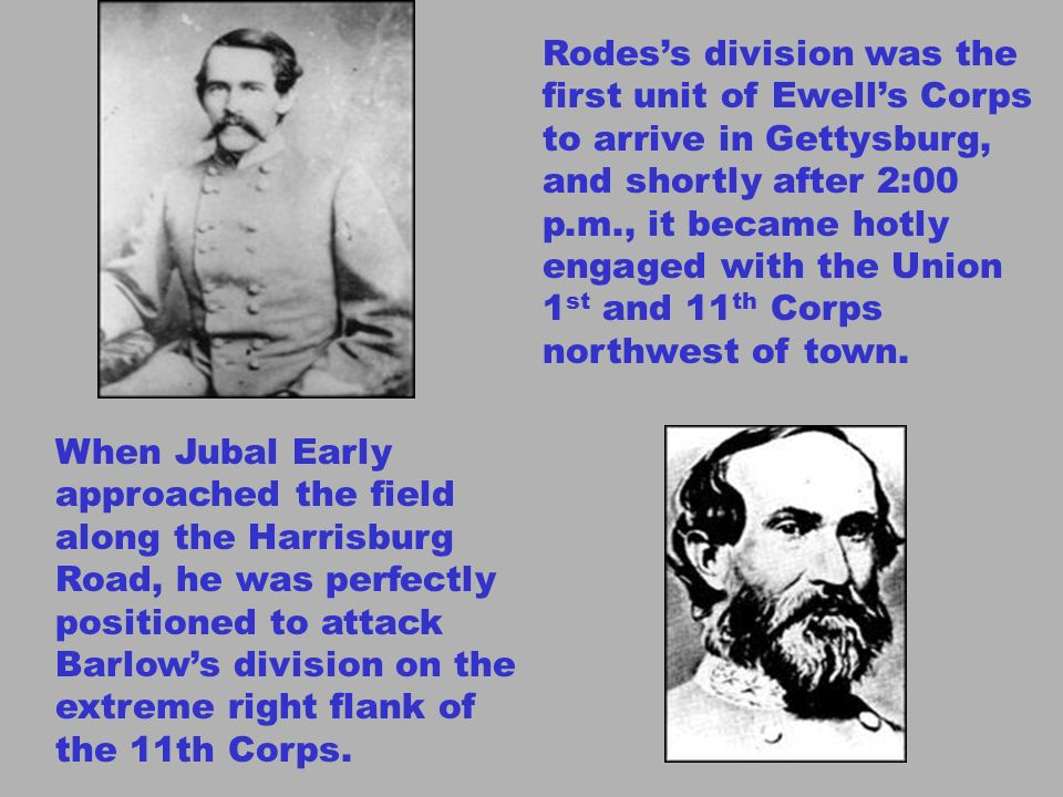 Rodes's division was the first unit of Ewell's Corps to arrive in Gettysburg, and shortly after 2:00 p.m., it became hotly engaged with the Union 1st and 11th Corps northwest of town.