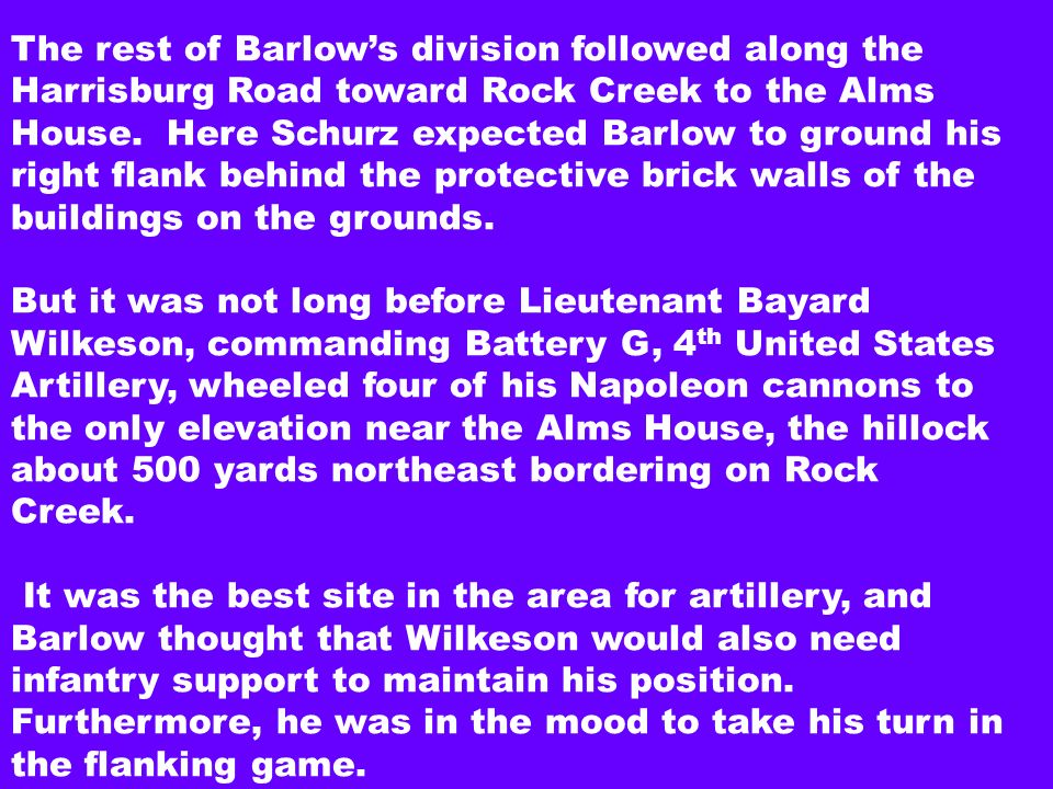 The rest of Barlow's division followed along the Harrisburg Road toward Rock Creek to the Alms House. Here Schurz expected Barlow to ground his right flank behind the protective brick walls of the buildings on the grounds.