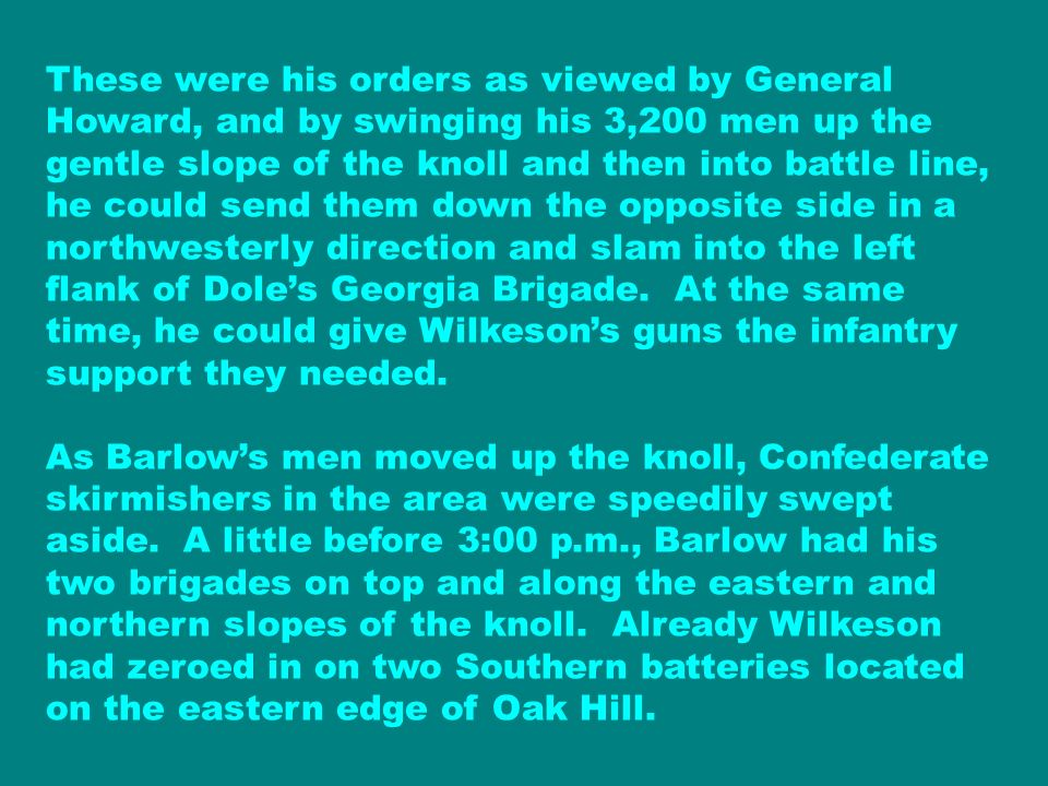 These were his orders as viewed by General Howard, and by swinging his 3,200 men up the gentle slope of the knoll and then into battle line, he could send them down the opposite side in a northwesterly direction and slam into the left flank of Dole's Georgia Brigade. At the same time, he could give Wilkeson's guns the infantry support they needed.