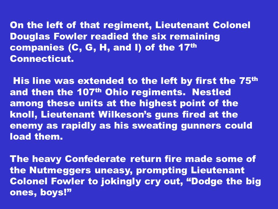 On the left of that regiment, Lieutenant Colonel Douglas Fowler readied the six remaining companies (C, G, H, and I) of the 17th Connecticut.