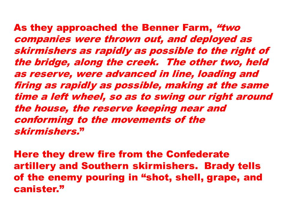 As they approached the Benner Farm, two companies were thrown out, and deployed as skirmishers as rapidly as possible to the right of the bridge, along the creek. The other two, held as reserve, were advanced in line, loading and firing as rapidly as possible, making at the same time a left wheel, so as to swing our right around the house, the reserve keeping near and conforming to the movements of the skirmishers.