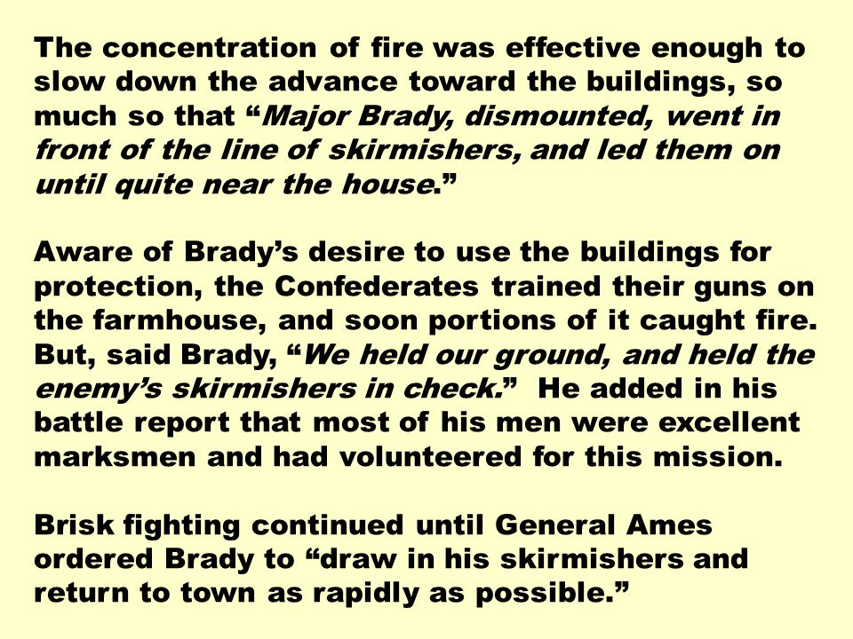 The concentration of fire was effective enough to slow down the advance toward the buildings, so much so that Major Brady, dismounted, went in front of the line of skirmishers, and led them on until quite near the house.