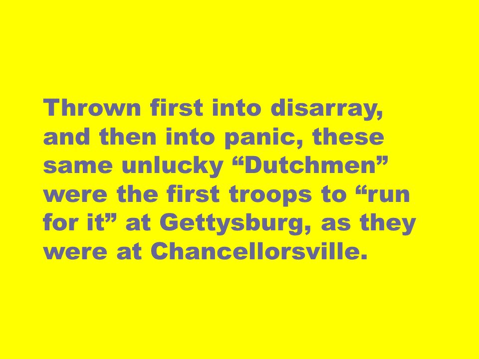 Thrown first into disarray, and then into panic, these same unlucky Dutchmen were the first troops to run for it at Gettysburg, as they were at Chancellorsville.
