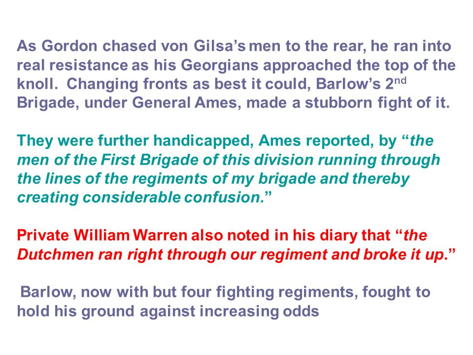 As Gordon chased von Gilsa's men to the rear, he ran into real resistance as his Georgians approached the top of the knoll. Changing fronts as best it could, Barlow's 2nd Brigade, under General Ames, made a stubborn fight of it.