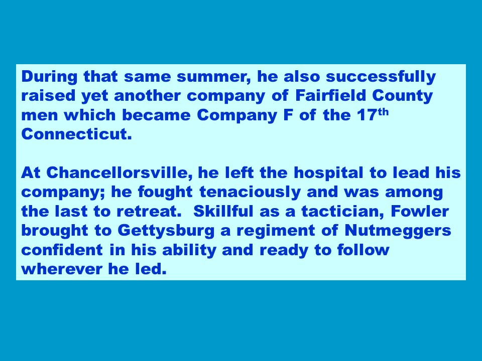 During that same summer, he also successfully raised yet another company of Fairfield County men which became Company F of the 17th Connecticut.