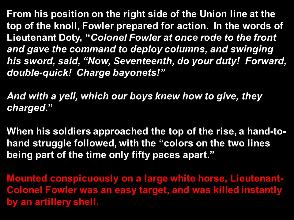 From his position on the right side of the Union line at the top of the knoll, Fowler prepared for action. In the words of Lieutenant Doty, Colonel Fowler at once rode to the front and gave the command to deploy columns, and swinging his sword, said, Now, Seventeenth, do your duty! Forward, double-quick! Charge bayonets!