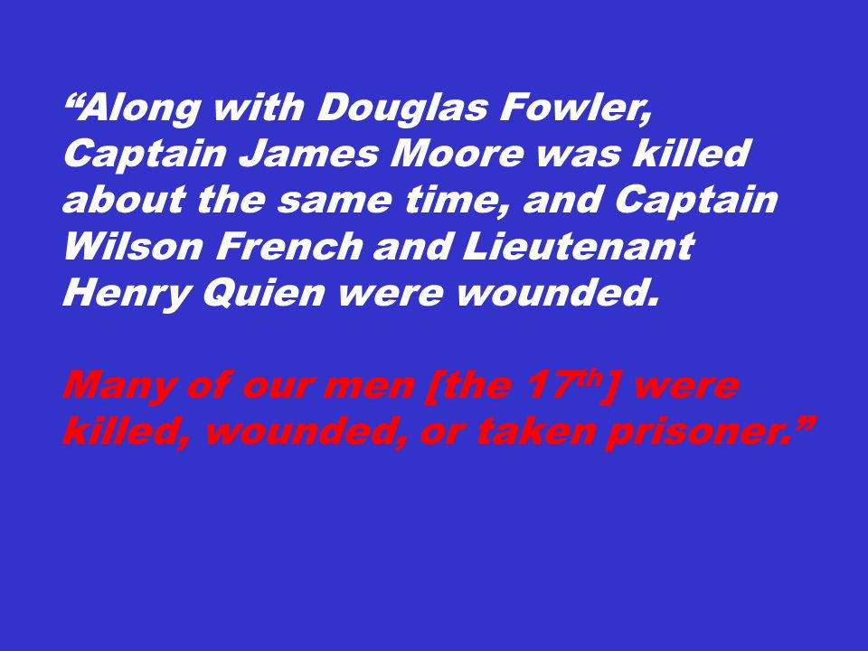 Along with Douglas Fowler, Captain James Moore was killed about the same time, and Captain Wilson French and Lieutenant Henry Quien were wounded.