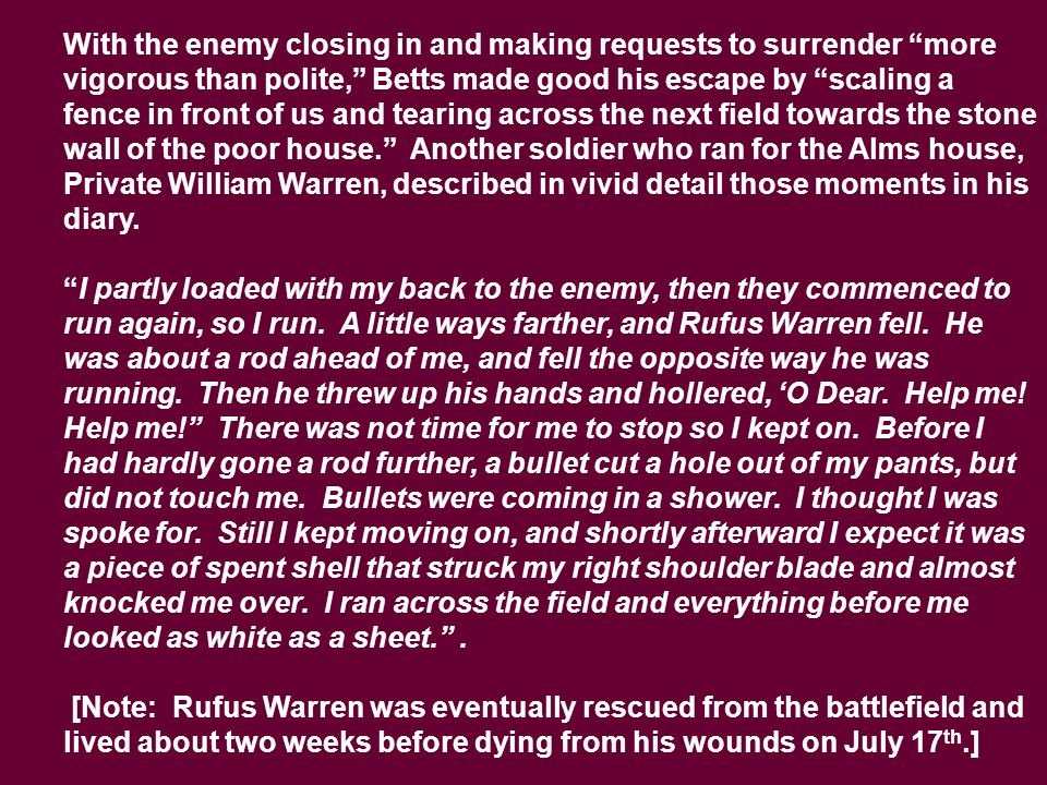 With the enemy closing in and making requests to surrender more vigorous than polite, Betts made good his escape by scaling a fence in front of us and tearing across the next field towards the stone wall of the poor house. Another soldier who ran for the Alms house, Private William Warren, described in vivid detail those moments in his diary.