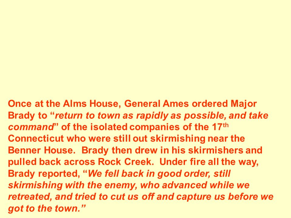 Once at the Alms House, General Ames ordered Major Brady to return to town as rapidly as possible, and take command of the isolated companies of the 17th Connecticut who were still out skirmishing near the Benner House.