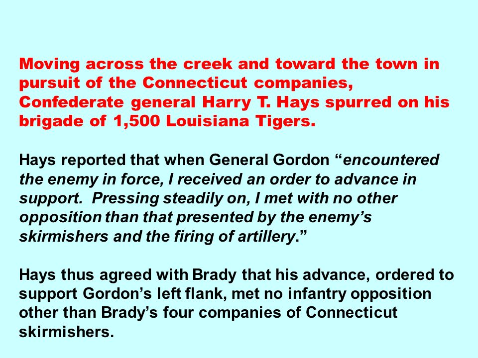 Moving across the creek and toward the town in pursuit of the Connecticut companies, Confederate general Harry T. Hays spurred on his brigade of 1,500 Louisiana Tigers.