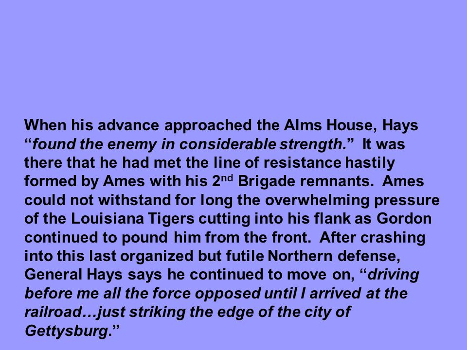 When his advance approached the Alms House, Hays found the enemy in considerable strength. It was there that he had met the line of resistance hastily formed by Ames with his 2nd Brigade remnants.